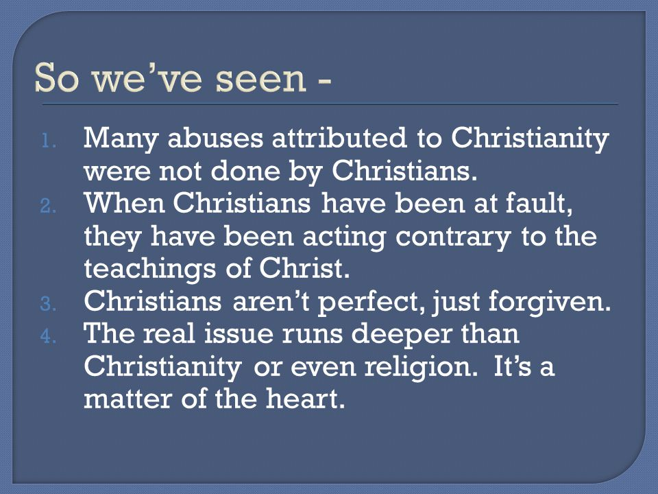 So we've seen - 1. Many abuses attributed to Christianity were not done by Christians.