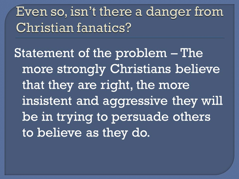Statement of the problem – The more strongly Christians believe that they are right, the more insistent and aggressive they will be in trying to persuade others to believe as they do.