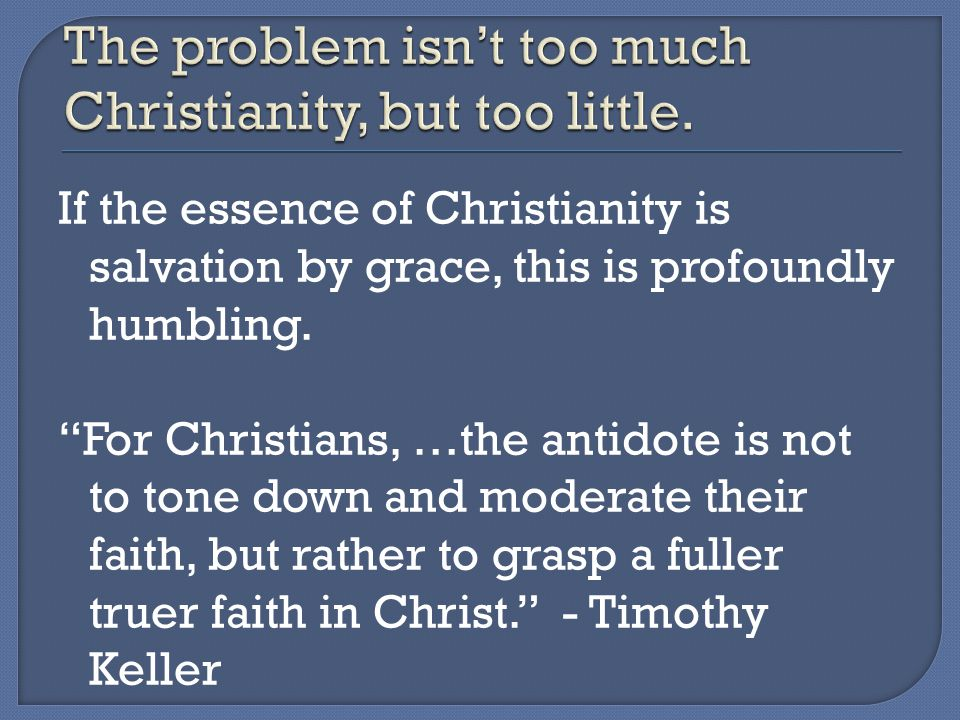 If the essence of Christianity is salvation by grace, this is profoundly humbling.