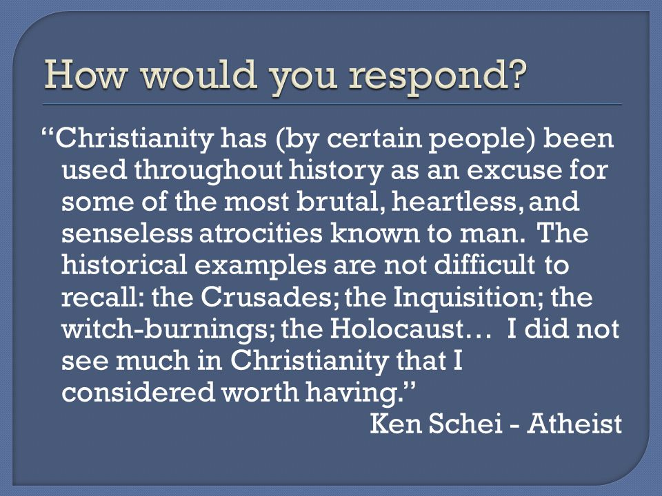 Christianity has (by certain people) been used throughout history as an excuse for some of the most brutal, heartless, and senseless atrocities known to man.