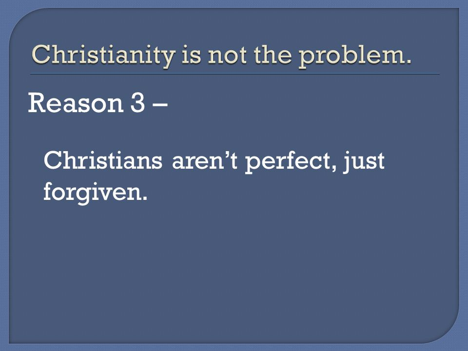 Christians are probably the most compelling argument for and against their faith.