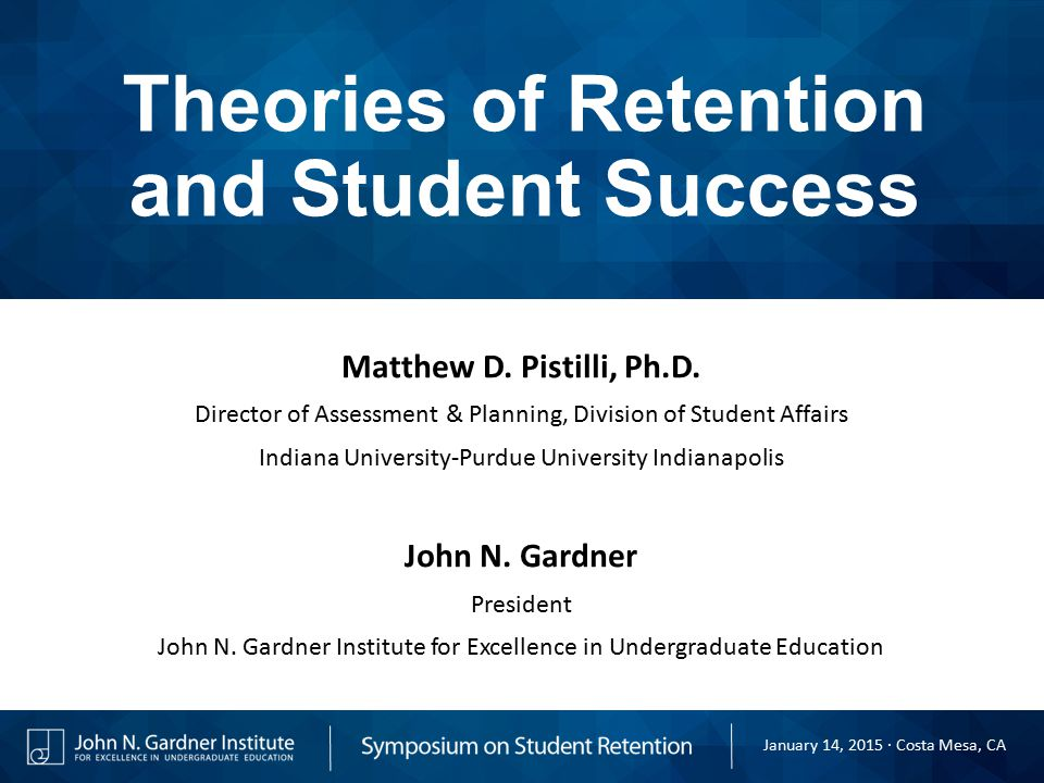 Theories of Retention and Student Success Matthew D. Pistilli, Ph.D. Director of Assessment & Planning, Division of Student Affairs Indiana University