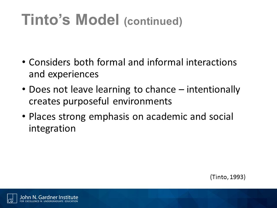 Tinto's Model (continued) Considers both formal and informal interactions and experiences Does not leave learning to chance – intentionally creates pu