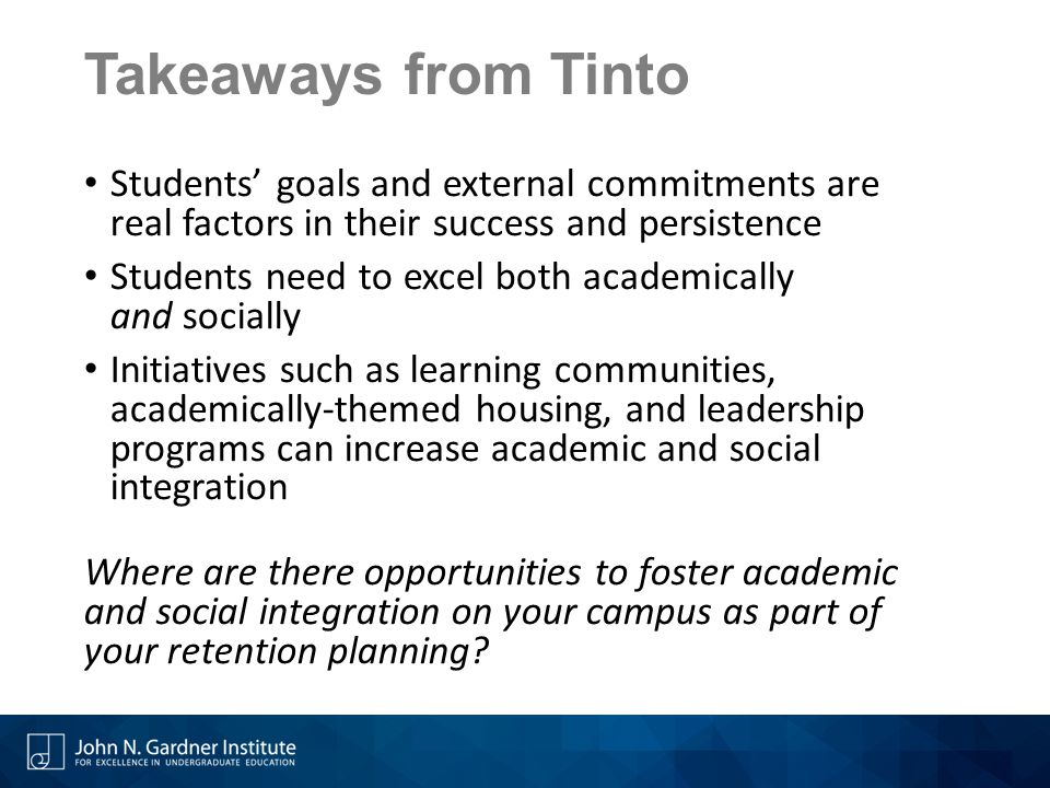 Takeaways from Tinto Students' goals and external commitments are real factors in their success and persistence Students need to excel both academical