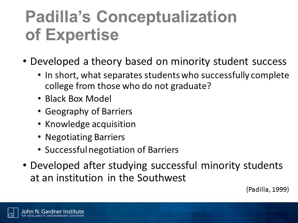 Padilla's Conceptualization of Expertise Developed a theory based on minority student success In short, what separates students who successfully compl