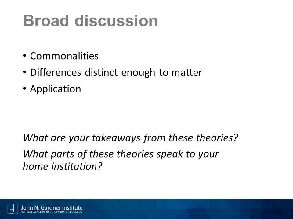 Broad discussion Commonalities Differences distinct enough to matter Application What are your takeaways from these theories? What parts of these theo