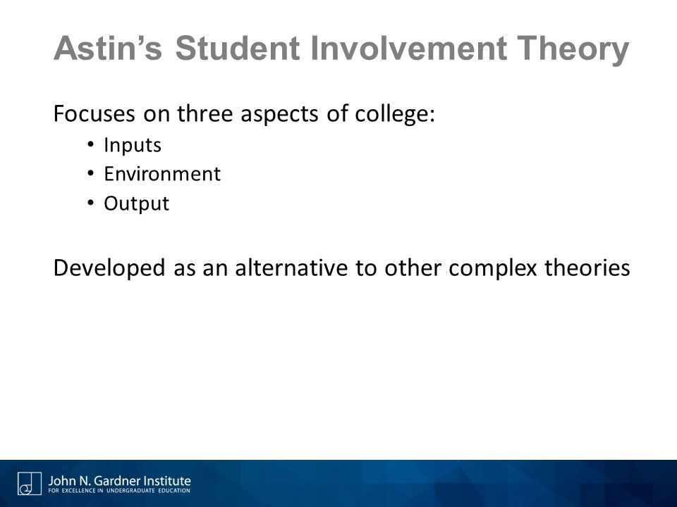 Astin's Student Involvement Theory Focuses on three aspects of college: Inputs Environment Output Developed as an alternative to other complex theories