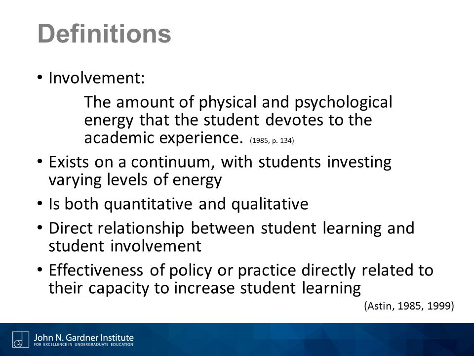 Definitions Involvement: The amount of physical and psychological energy that the student devotes to the academic experience.