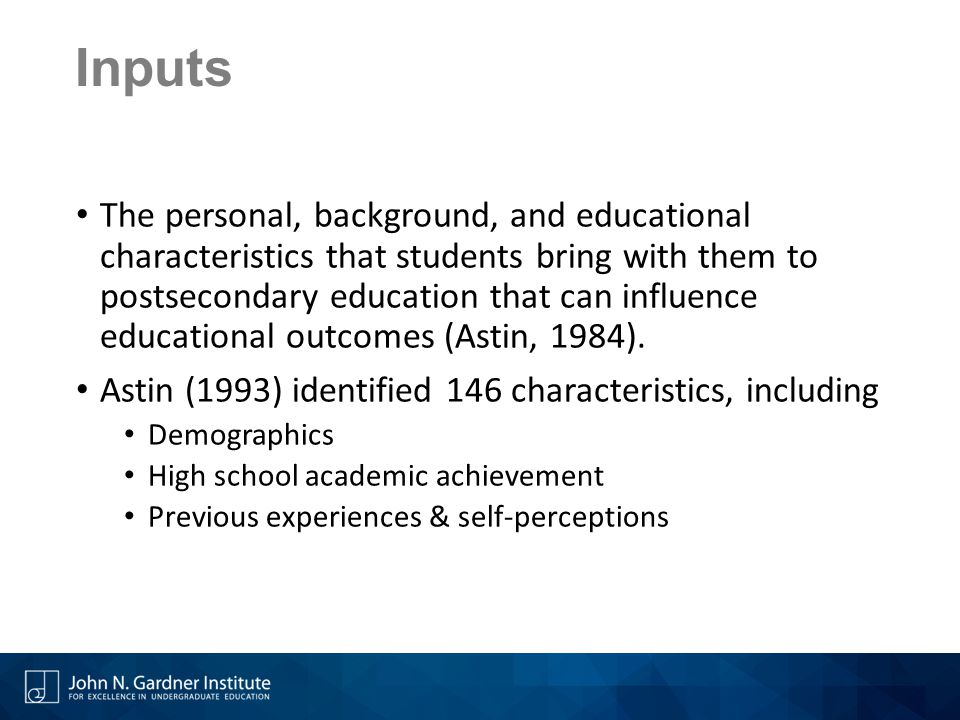 Inputs The personal, background, and educational characteristics that students bring with them to postsecondary education that can influence educational outcomes (Astin, 1984).