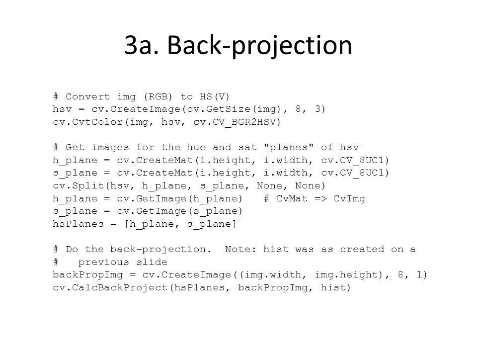 # Convert img (RGB) to HS(V) hsv = cv.CreateImage(cv.GetSize(img), 8, 3) cv.CvtColor(img, hsv, cv.CV_BGR2HSV) # Get images for the hue and sat planes of hsv h_plane = cv.CreateMat(i.height, i.width, cv.CV_8UC1) s_plane = cv.CreateMat(i.height, i.width, cv.CV_8UC1) cv.Split(hsv, h_plane, s_plane, None, None) h_plane = cv.GetImage(h_plane) # CvMat => CvImg s_plane = cv.GetImage(s_plane) hsPlanes = [h_plane, s_plane] # Do the back-projection.