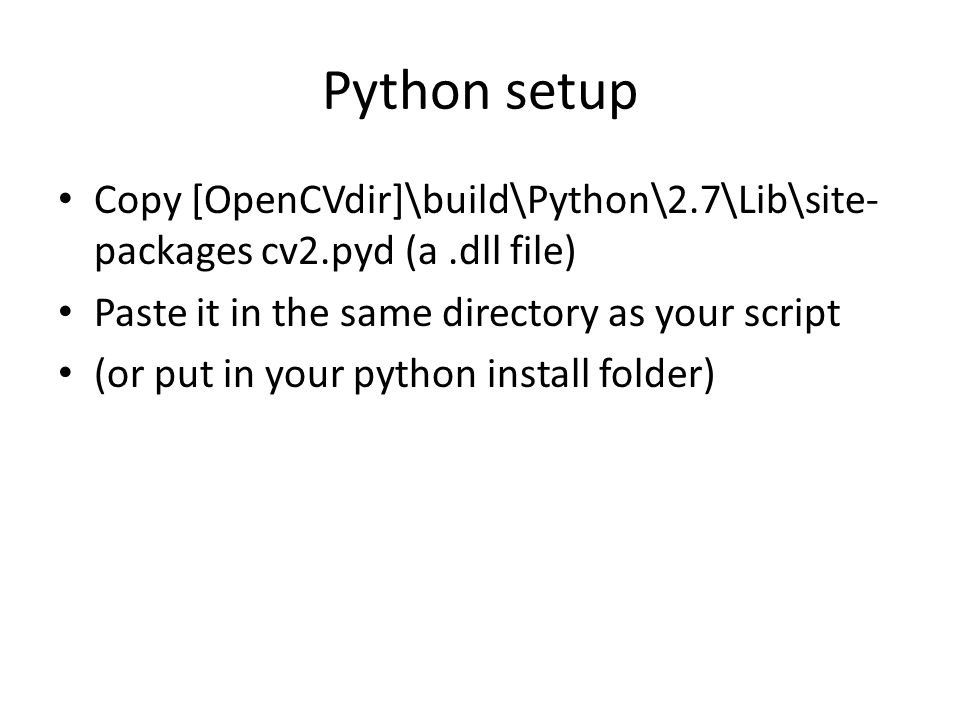 Python setup Copy [OpenCVdir]\build\Python\2.7\Lib\site- packages cv2.pyd (a.dll file) Paste it in the same directory as your script (or put in your python install folder)