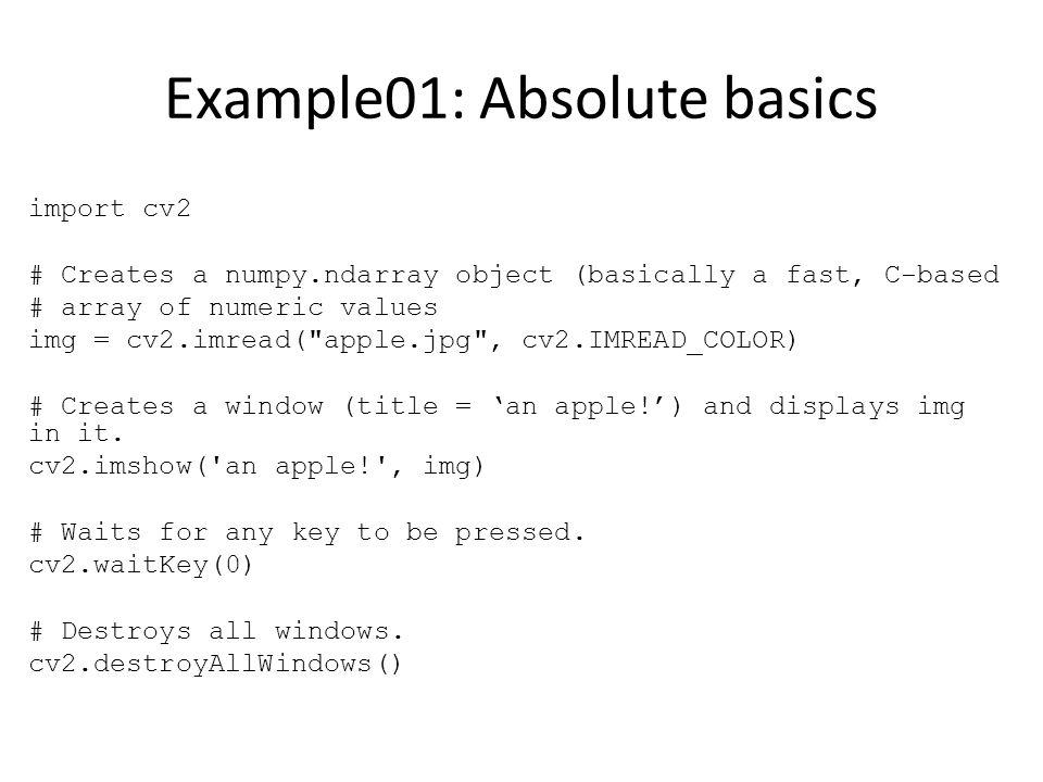 Example01: Absolute basics import cv2 # Creates a numpy.ndarray object (basically a fast, C-based # array of numeric values img = cv2.imread( apple.jpg , cv2.IMREAD_COLOR) # Creates a window (title = 'an apple!') and displays img in it.