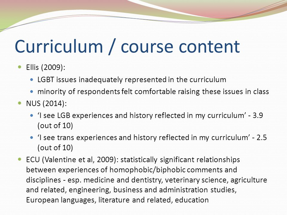 Curriculum / course content Ellis (2009): LGBT issues inadequately represented in the curriculum minority of respondents felt comfortable raising these issues in class NUS (2014): 'I see LGB experiences and history reflected in my curriculum' - 3.9 (out of 10) 'I see trans experiences and history reflected in my curriculum' - 2.5 (out of 10) ECU (Valentine et al, 2009): statistically significant relationships between experiences of homophobic/biphobic comments and disciplines - esp.