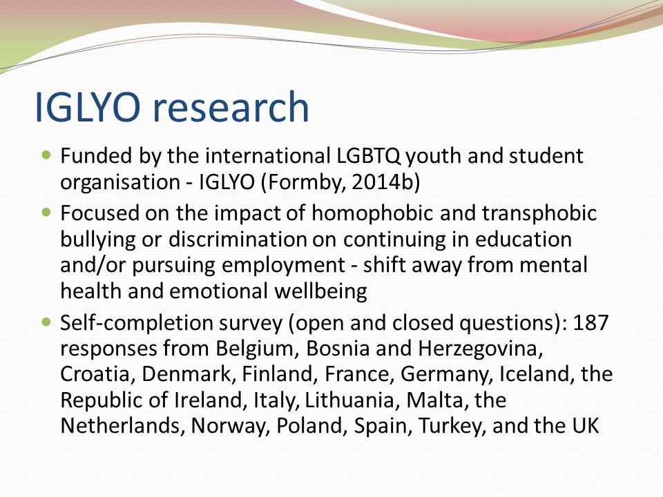 IGLYO research Funded by the international LGBTQ youth and student organisation - IGLYO (Formby, 2014b) Focused on the impact of homophobic and transphobic bullying or discrimination on continuing in education and/or pursuing employment - shift away from mental health and emotional wellbeing Self-completion survey (open and closed questions): 187 responses from Belgium, Bosnia and Herzegovina, Croatia, Denmark, Finland, France, Germany, Iceland, the Republic of Ireland, Italy, Lithuania, Malta, the Netherlands, Norway, Poland, Spain, Turkey, and the UK