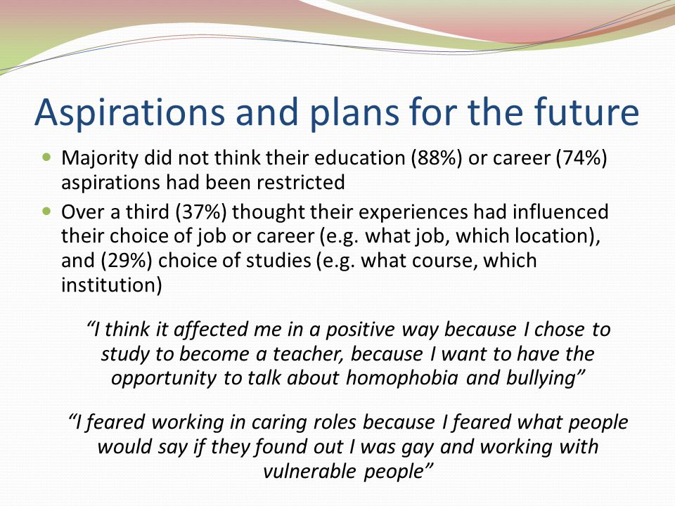 Aspirations and plans for the future Majority did not think their education (88%) or career (74%) aspirations had been restricted Over a third (37%) thought their experiences had influenced their choice of job or career (e.g.