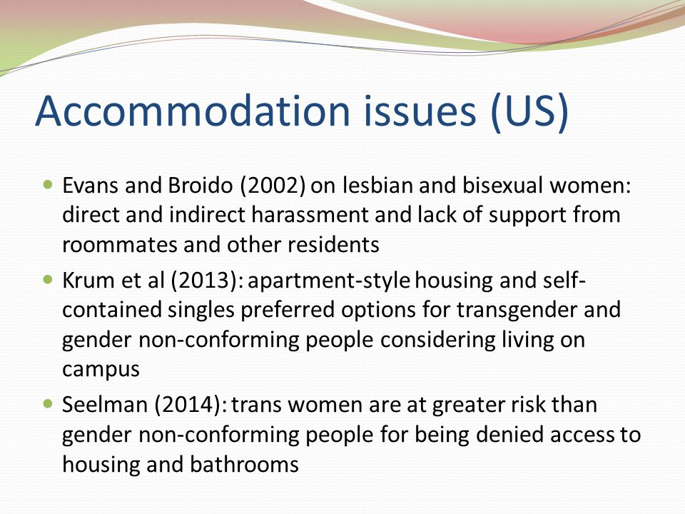 Accommodation issues (US) Evans and Broido (2002) on lesbian and bisexual women: direct and indirect harassment and lack of support from roommates and other residents Krum et al (2013): apartment-style housing and self- contained singles preferred options for transgender and gender non-conforming people considering living on campus Seelman (2014): trans women are at greater risk than gender non-conforming people for being denied access to housing and bathrooms