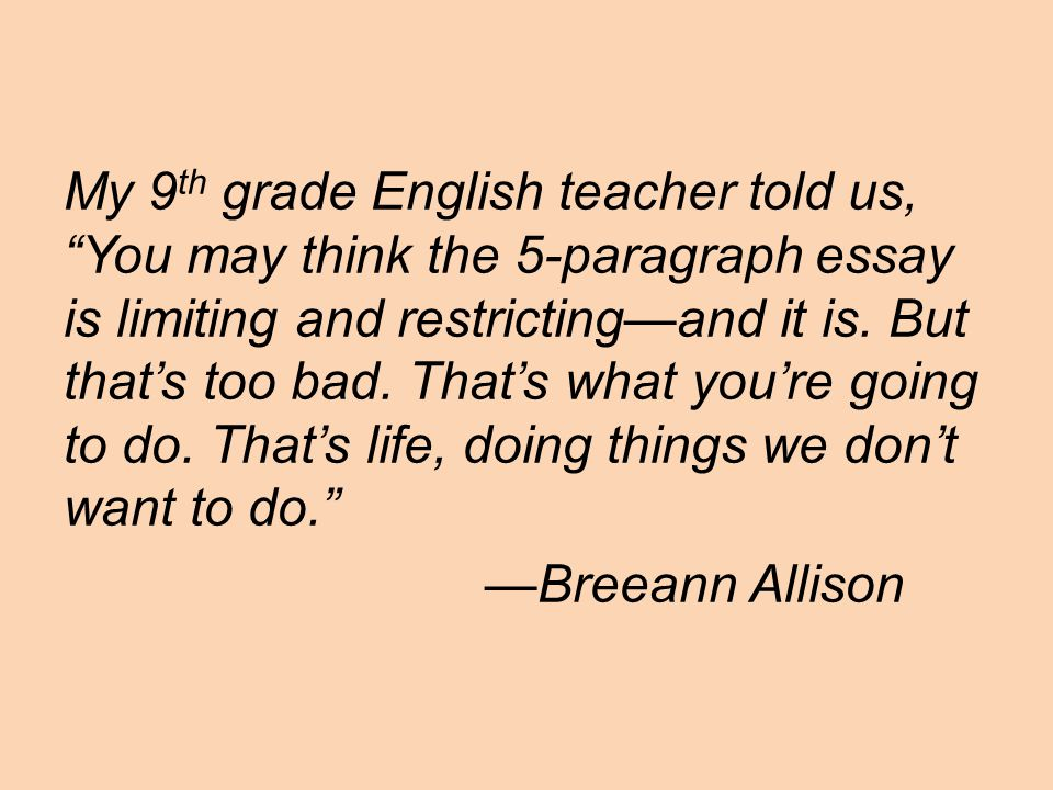 My 9 th grade English teacher told us, You may think the 5-paragraph essay is limiting and restricting—and it is.