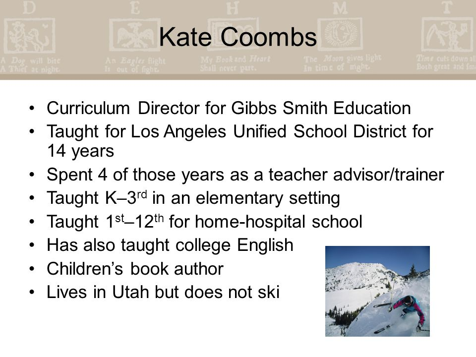 Kate Coombs Curriculum Director for Gibbs Smith Education Taught for Los Angeles Unified School District for 14 years Spent 4 of those years as a teacher advisor/trainer Taught K–3 rd in an elementary setting Taught 1 st –12 th for home-hospital school Has also taught college English Children's book author Lives in Utah but does not ski