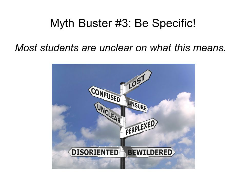 Myth Buster #3: Be Specific! Most students are unclear on what this means.