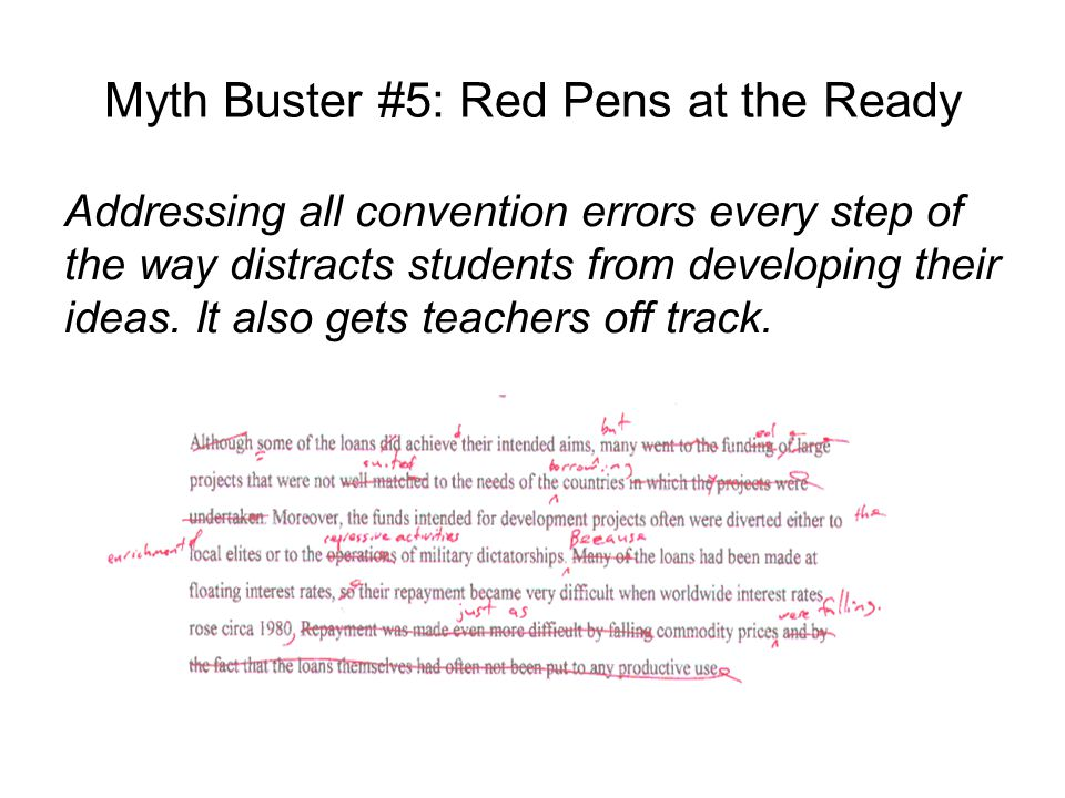 Myth Buster #5: Red Pens at the Ready Addressing all convention errors every step of the way distracts students from developing their ideas.