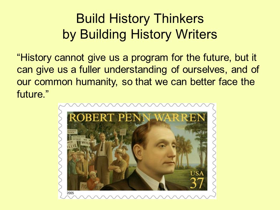 Build History Thinkers by Building History Writers History cannot give us a program for the future, but it can give us a fuller understanding of ourselves, and of our common humanity, so that we can better face the future.