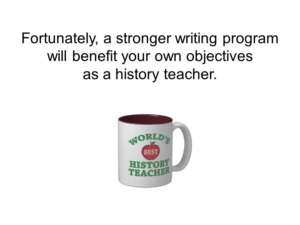 Fortunately, a stronger writing program will benefit your own objectives as a history teacher.
