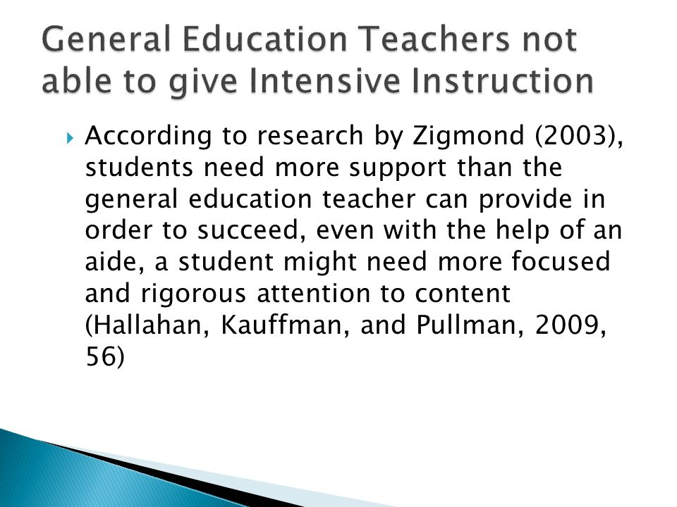  According to research by Zigmond (2003), students need more support than the general education teacher can provide in order to succeed, even with th