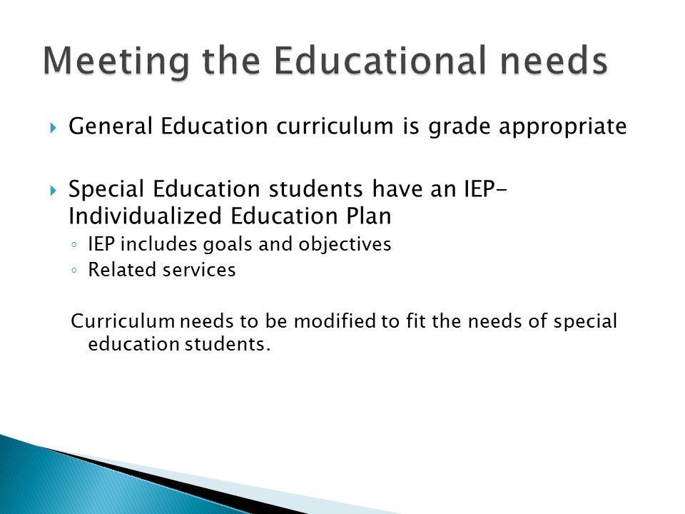  General Education curriculum is grade appropriate  Special Education students have an IEP- Individualized Education Plan ◦ IEP includes goals and objectives ◦ Related services Curriculum needs to be modified to fit the needs of special education students.