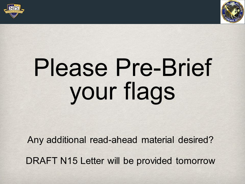 Please Pre-Brief your flags Any additional read-ahead material desired.