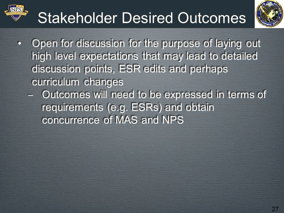 27 Stakeholder Desired Outcomes Open for discussion for the purpose of laying out high level expectations that may lead to detailed discussion points, ESR edits and perhaps curriculum changes ‒ Outcomes will need to be expressed in terms of requirements (e.g.