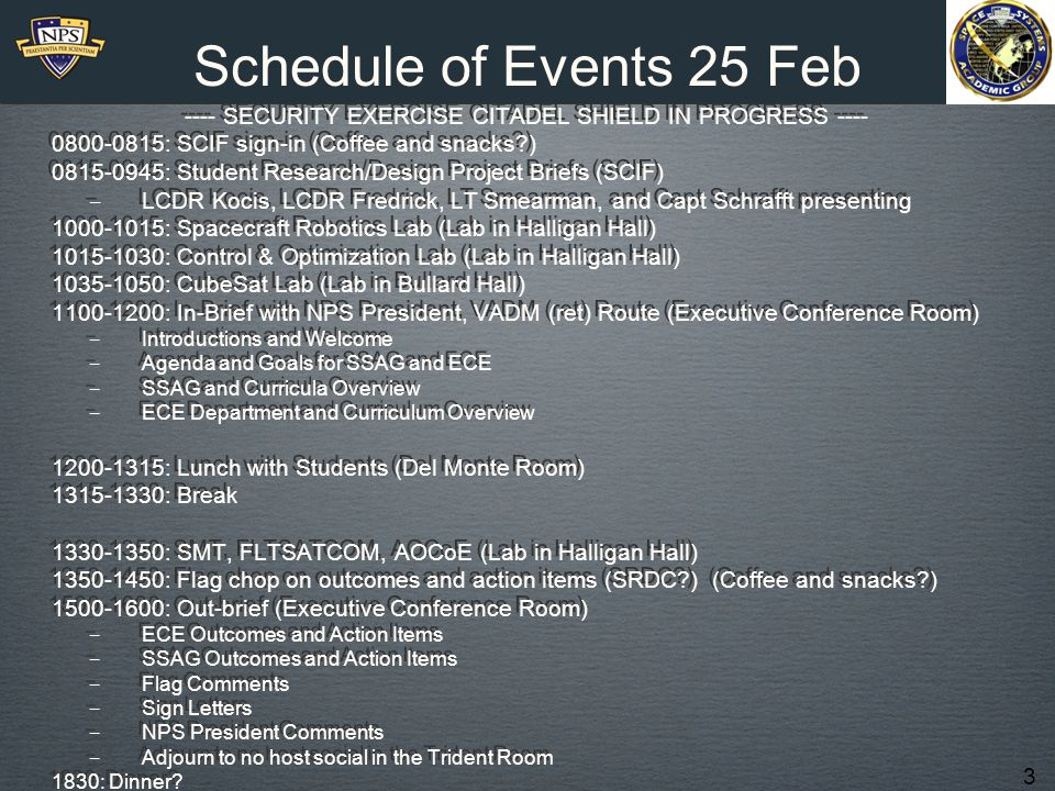 3 Schedule of Events 25 Feb ---- SECURITY EXERCISE CITADEL SHIELD IN PROGRESS ---- 0800-0815: SCIF sign-in (Coffee and snacks?) 0815-0945: Student Research/Design Project Briefs (SCIF) ‒ LCDR Kocis, LCDR Fredrick, LT Smearman, and Capt Schrafft presenting 1000-1015: Spacecraft Robotics Lab (Lab in Halligan Hall) 1015-1030: Control & Optimization Lab (Lab in Halligan Hall) 1035-1050: CubeSat Lab (Lab in Bullard Hall) 1100-1200: In-Brief with NPS President, VADM (ret) Route (Executive Conference Room) ‒ Introductions and Welcome ‒ Agenda and Goals for SSAG and ECE ‒ SSAG and Curricula Overview ‒ ECE Department and Curriculum Overview 1200-1315: Lunch with Students (Del Monte Room) 1315-1330: Break 1330-1350: SMT, FLTSATCOM, AOCoE (Lab in Halligan Hall) 1350-1450: Flag chop on outcomes and action items (SRDC?) (Coffee and snacks?) 1500-1600: Out-brief (Executive Conference Room) ‒ ECE Outcomes and Action Items ‒ SSAG Outcomes and Action Items ‒ Flag Comments ‒ Sign Letters ‒ NPS President Comments ‒ Adjourn to no host social in the Trident Room 1830: Dinner?