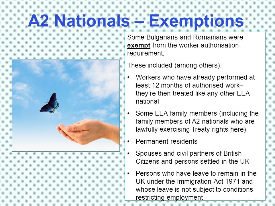 A2 Nationals – Exemptions 10 Some Bulgarians and Romanians were exempt from the worker authorisation requirement. These included (among others): Worke