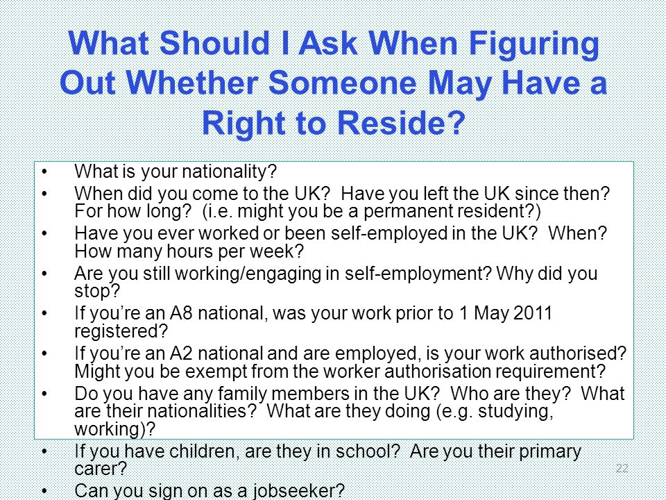 What Should I Ask When Figuring Out Whether Someone May Have a Right to Reside? What is your nationality? When did you come to the UK? Have you left t