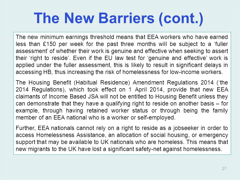 The New Barriers (cont.) 27 The new minimum earnings threshold means that EEA workers who have earned less than £150 per week for the past three month