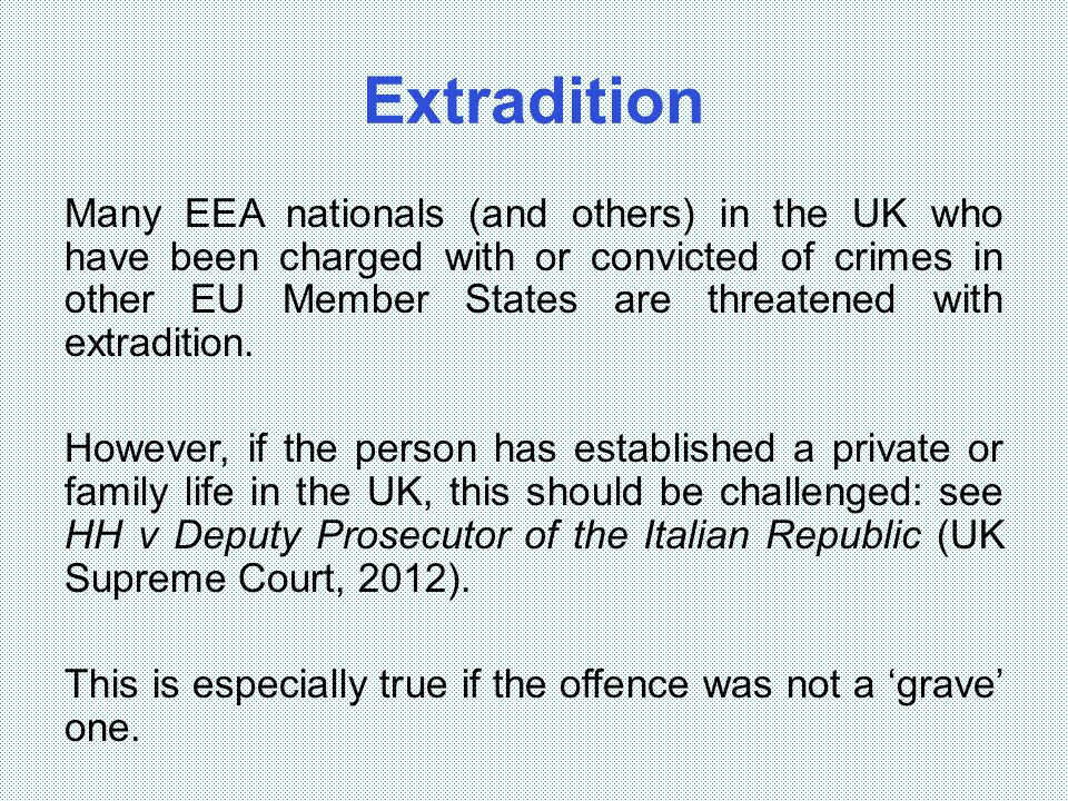 Extradition Many EEA nationals (and others) in the UK who have been charged with or convicted of crimes in other EU Member States are threatened with