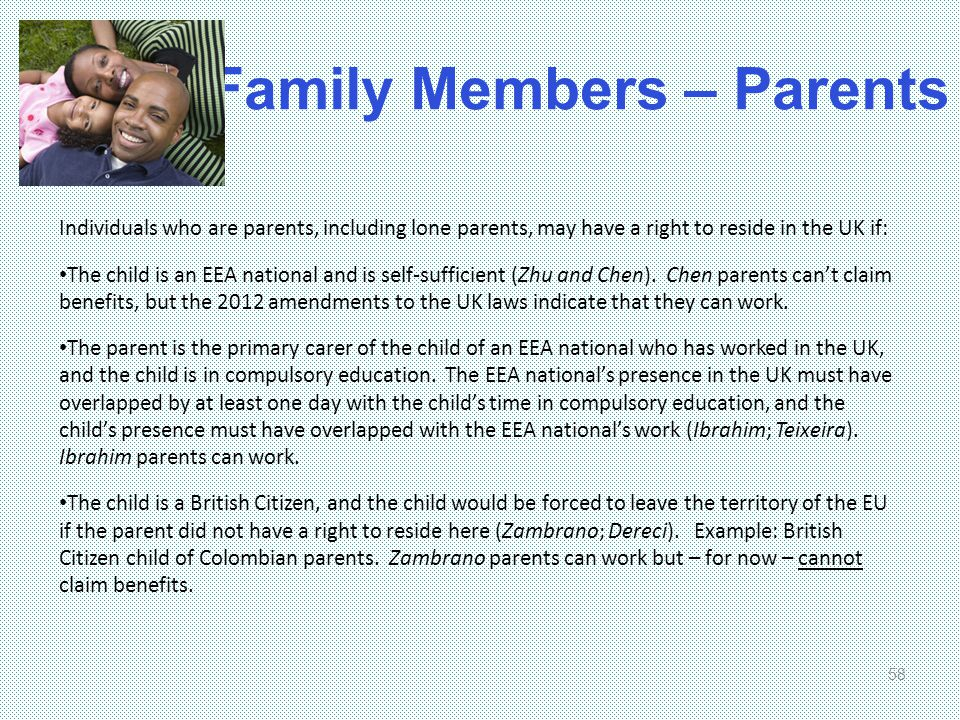 Family Members – Parents 58 Individuals who are parents, including lone parents, may have a right to reside in the UK if: The child is an EEA national