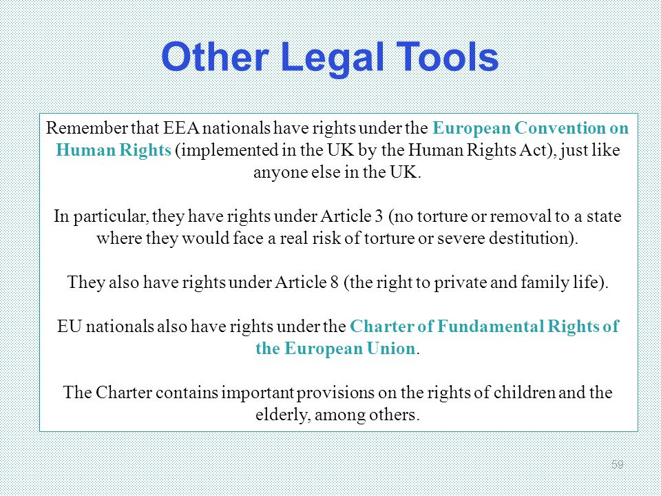 Other Legal Tools 59 Remember that EEA nationals have rights under the European Convention on Human Rights (implemented in the UK by the Human Rights