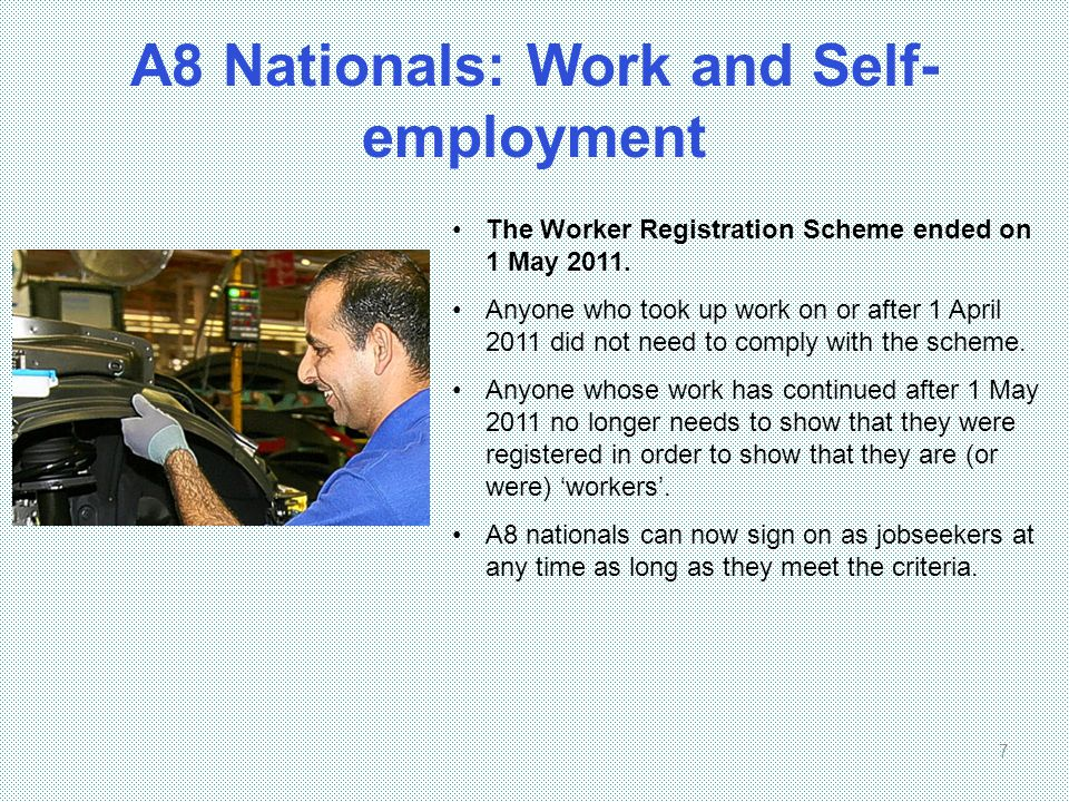 A8 Nationals: Work and Self- employment 7 The Worker Registration Scheme ended on 1 May 2011. Anyone who took up work on or after 1 April 2011 did not