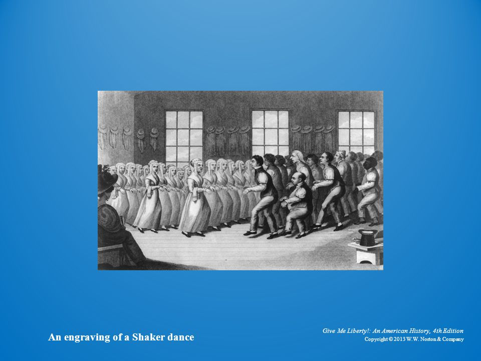 Give Me Liberty!: An American History, 4th Edition Copyright © 2013 W.W. Norton & Company An engraving of a Shaker dance