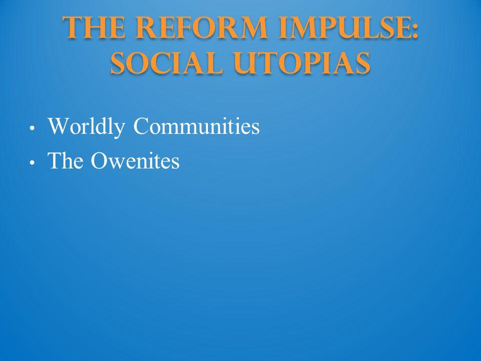 The Reform Impulse: Social Utopias Worldly Communities The Owenites