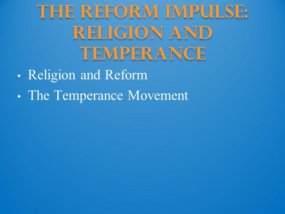 The Reform Impulse: Religion and temperance Religion and Reform The Temperance Movement