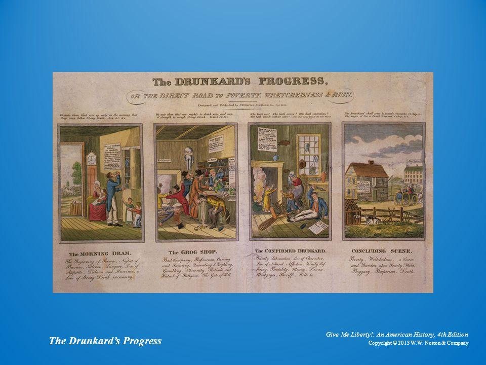 Give Me Liberty!: An American History, 4th Edition Copyright © 2013 W.W. Norton & Company The Drunkard's Progress