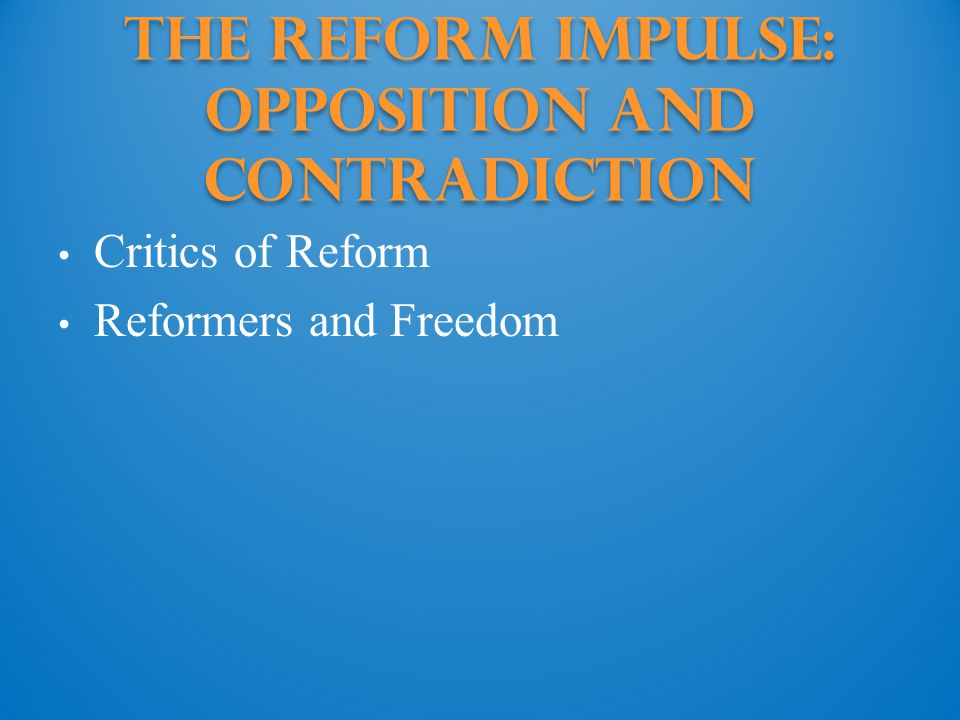 The Reform Impulse: Opposition and Contradiction Critics of Reform Reformers and Freedom