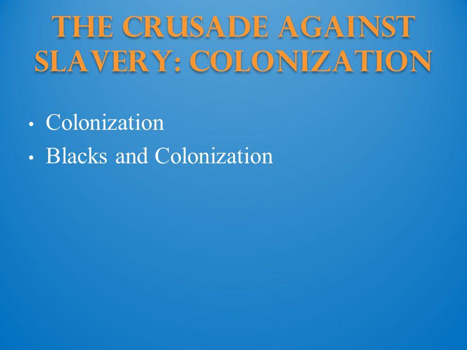 The Crusade against Slavery: Colonization Colonization Blacks and Colonization