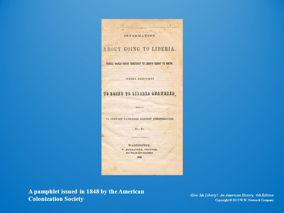 Give Me Liberty!: An American History, 4th Edition Copyright © 2013 W.W. Norton & Company A pamphlet issued in 1848 by the American Colonization Socie