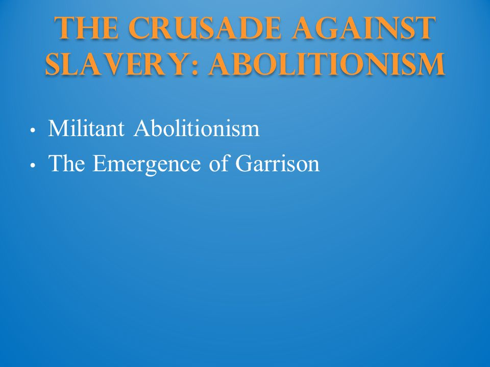 The Crusade against Slavery: Abolitionism Militant Abolitionism The Emergence of Garrison