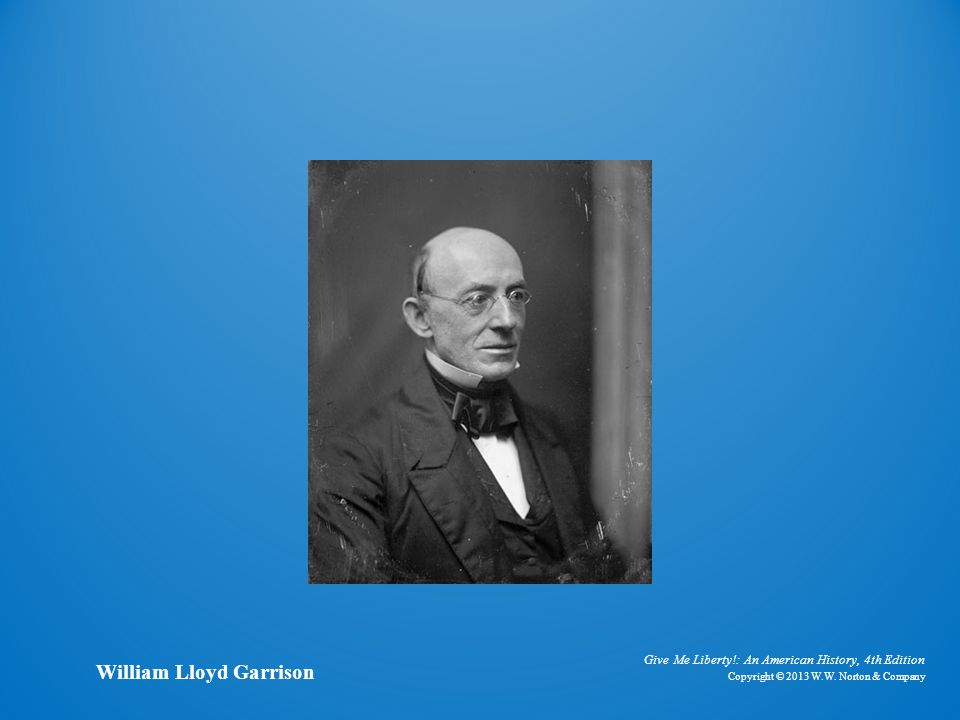 Give Me Liberty!: An American History, 4th Edition Copyright © 2013 W.W. Norton & Company William Lloyd Garrison