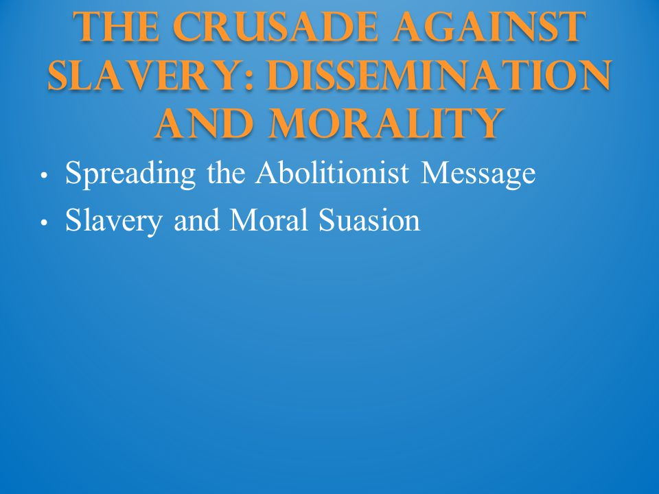 The Crusade against Slavery: Dissemination and Morality Spreading the Abolitionist Message Slavery and Moral Suasion
