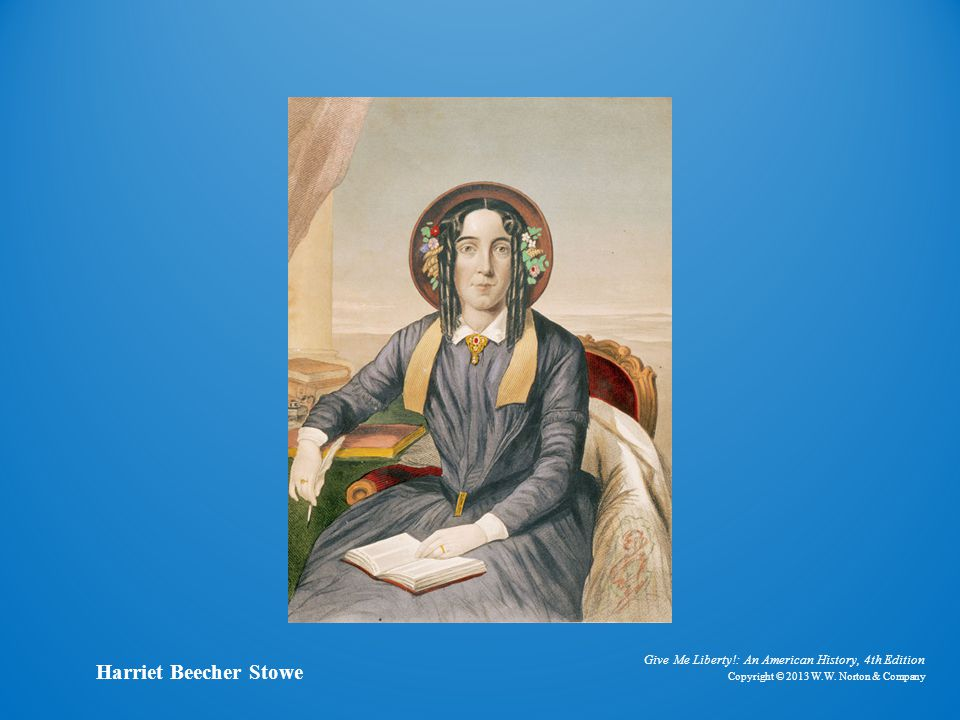 Give Me Liberty!: An American History, 4th Edition Copyright © 2013 W.W. Norton & Company Harriet Beecher Stowe
