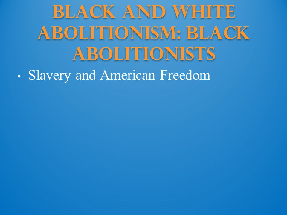 Black and White Abolitionism: Black abolitionists Slavery and American Freedom